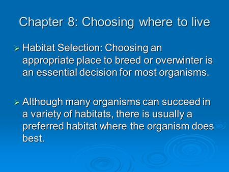 Chapter 8: Choosing where to live  Habitat Selection: Choosing an appropriate place to breed or overwinter is an essential decision for most organisms.