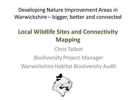 Developing Nature Improvement Areas in Warwickshire – bigger, better and connected Local Wildlife Sites and Connectivity Mapping Chris Talbot Biodiversity.