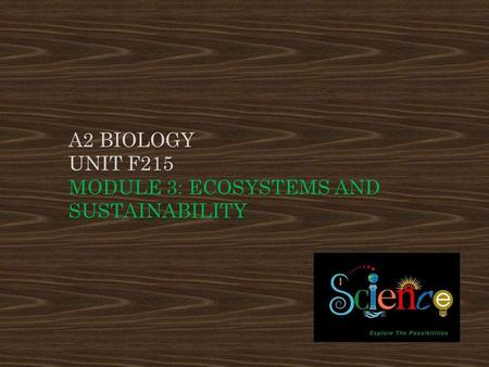 A2 BIOLOGY UNIT F215 MODULE 3: ECOSYSTEMS AND SUSTAINABILITY.