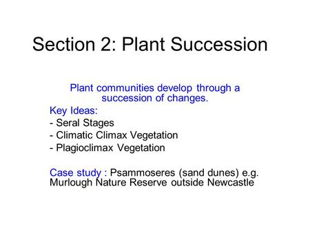 Section 2: Plant Succession Plant communities develop through a succession of changes. Key Ideas: - Seral Stages - Climatic Climax Vegetation - Plagioclimax.