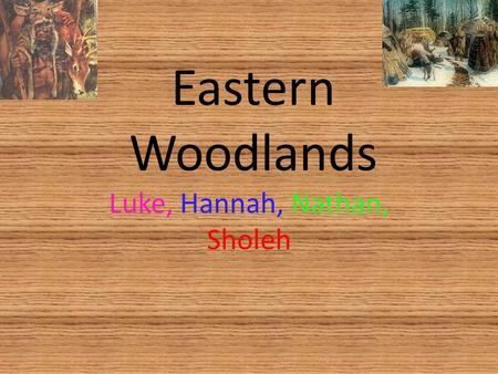 Eastern Woodlands Luke, Hannah, Nathan, Sholeh. Introduction There are 2 different groups of tribes in the Eastern Wood In the Iroquoi group there are.