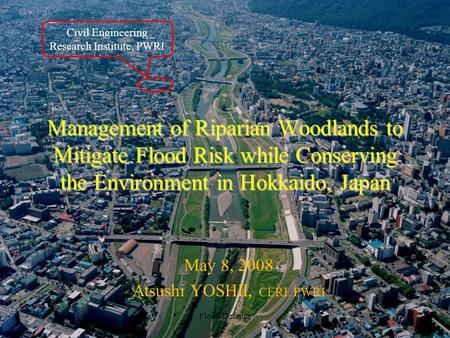 Management of Riparian Woodlands to Mitigate Flood Risk while Conserving the Environment in Hokkaido, Japan May 8, 2008 Atsushi YOSHII, CERI, PWRI Flood.