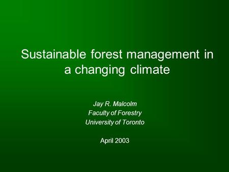 Sustainable forest management in a changing climate Jay R. Malcolm Faculty of Forestry University of Toronto April 2003.