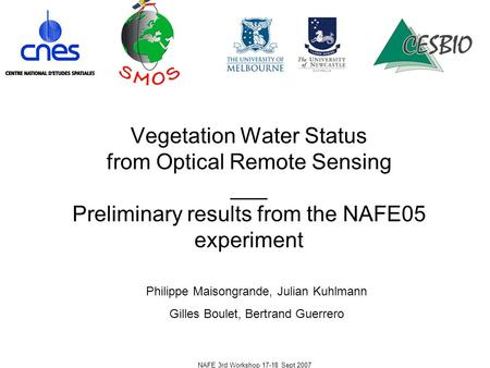 NAFE 3rd Workshop 17-18 Sept 2007 Vegetation Water Status from Optical Remote Sensing ___ Preliminary results from the NAFE05 experiment Philippe Maisongrande,