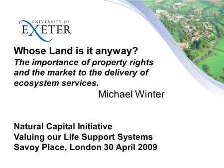 Whose Land is it anyway? The importance of property rights and the market to the delivery of ecosystem services. Michael Winter Natural Capital Initiative.