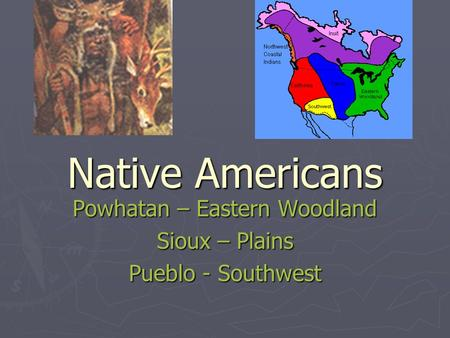 Native Americans Powhatan – Eastern Woodland Sioux – Plains Pueblo - Southwest.