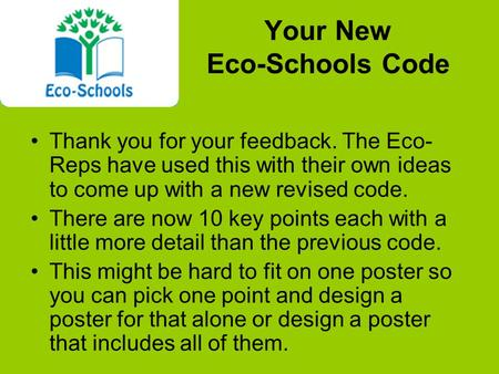 Your New Eco-Schools Code Thank you for your feedback. The Eco- Reps have used this with their own ideas to come up with a new revised code. There are.