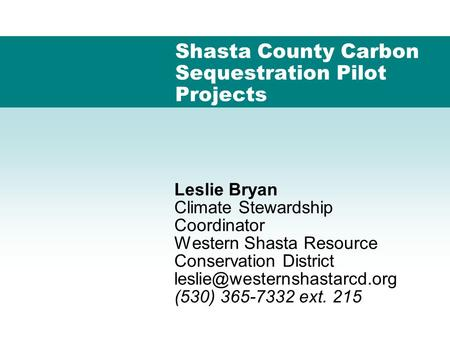 Shasta County Carbon Sequestration Pilot Projects Leslie Bryan Climate Stewardship Coordinator Western Shasta Resource Conservation District