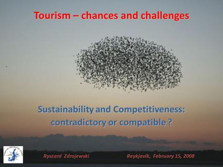Tourism – chances and challenges Sustainability and Competitiveness: contradictory or compatible ? Ryszard Zdrojewski Reykjavik, February 15, 2008.