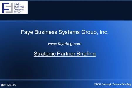 FBSG Strategic Partner Briefing Rev. 12/01/09 Faye Business Systems Group, Inc. www.fayebsg.com Strategic Partner Briefing.