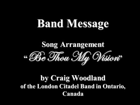 "Band Message Song Arrangement "" Be Thou My Vision "" by Craig Woodland of the London Citadel Band in Ontario, Canada."