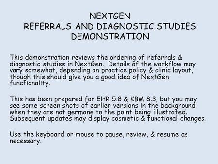 NEXTGEN REFERRALS AND DIAGNOSTIC STUDIES DEMONSTRATION This demonstration reviews the ordering of referrals & diagnostic studies in NextGen. Details of.