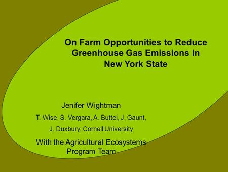 On Farm Opportunities to Reduce Greenhouse Gas Emissions in New York State Jenifer Wightman T. Wise, S. Vergara, A. Buttel, J. Gaunt, J. Duxbury, Cornell.