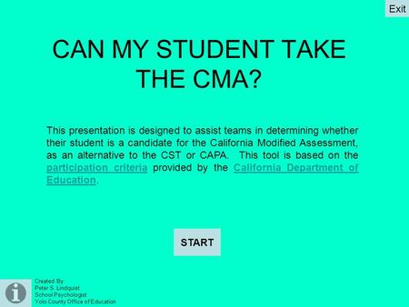 Created By: Peter S. Lindquist School Psychologist Yolo County Office of Education CAN MY STUDENT TAKE THE CMA? START Exit This presentation is designed.