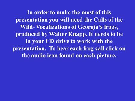 In order to make the most of this presentation you will need the Calls of the Wild- Vocalizations of Georgia's frogs, produced by Walter Knapp. It needs.