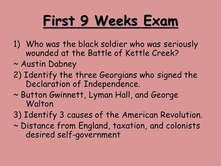 First 9 Weeks Exam 1)Who was the black soldier who was seriously wounded at the Battle of Kettle Creek? ~ Austin Dabney 2) Identify the three Georgians.