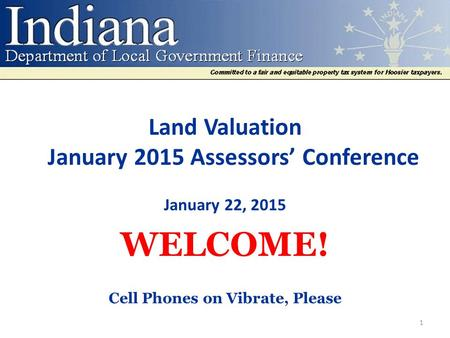 Land Valuation January 2015 Assessors' Conference January 22, 2015 WELCOME! Cell Phones on Vibrate, Please 1.