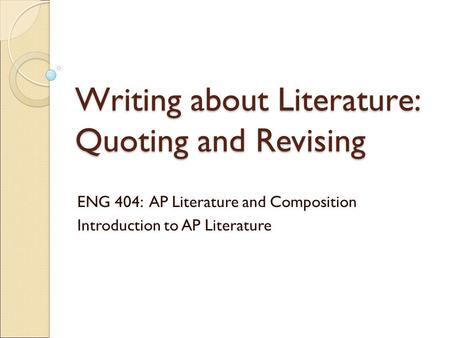 Writing about Literature: Quoting and Revising ENG 404: AP Literature and Composition Introduction to AP Literature.