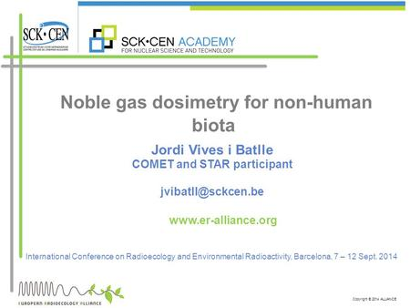 Copyright © 2014 ALLIANCE Noble gas dosimetry for non-human biota International Conference on Radioecology and Environmental Radioactivity, Barcelona,