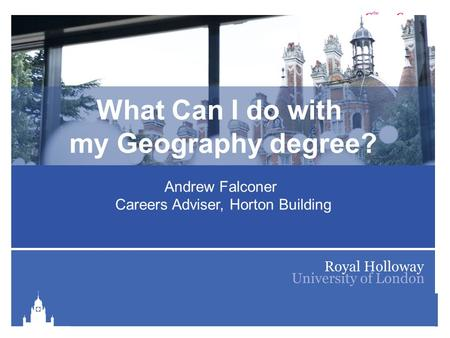 Royal Holloway Careers Service is part of The Careers Group, University of London What Can I do with my Geography degree? Andrew Falconer Careers Adviser,