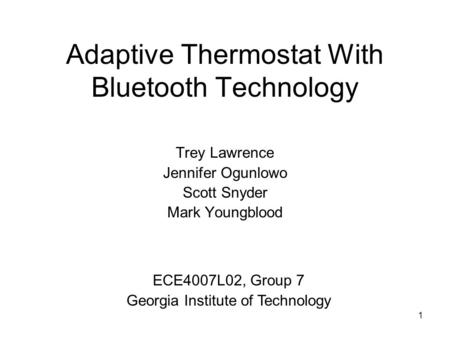 1 Adaptive Thermostat With Bluetooth Technology Trey Lawrence Jennifer Ogunlowo Scott Snyder Mark Youngblood ECE4007L02, Group 7 Georgia Institute of Technology.
