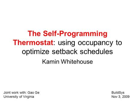 The Self-Programming Thermostat: using occupancy to optimize setback schedules Kamin Whitehouse Joint work with: Gao GeBuildSys University of Virginia.