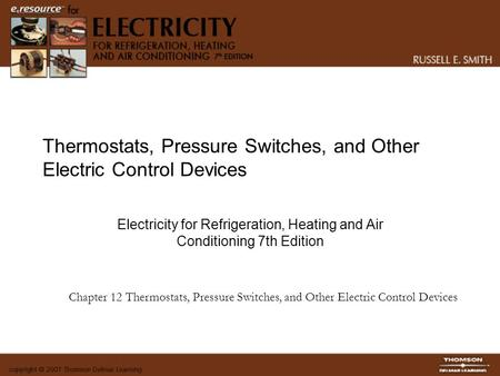 Thermostats, Pressure Switches, and Other Electric Control Devices Electricity for Refrigeration, Heating and Air Conditioning 7th Edition Chapter 12 Thermostats,