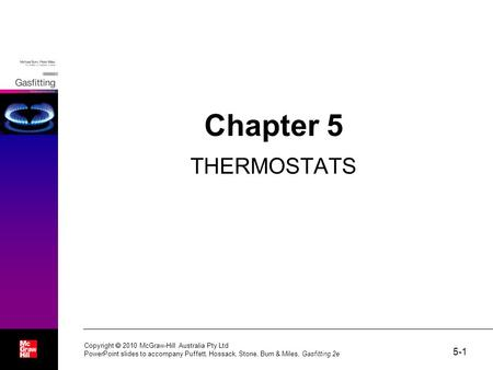 5-1 Copyright  2010 McGraw-Hill Australia Pty Ltd PowerPoint slides to accompany Puffett, Hossack, Stone, Burn & Miles, Gasfitting 2e Chapter 5 THERMOSTATS.