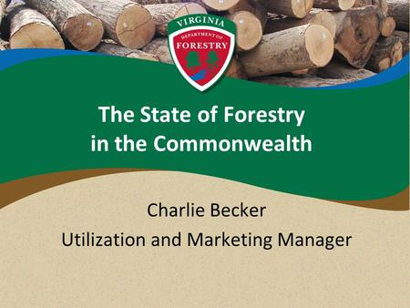 The State of Forestry in the Commonwealth Charlie Becker Utilization and Marketing Manager.