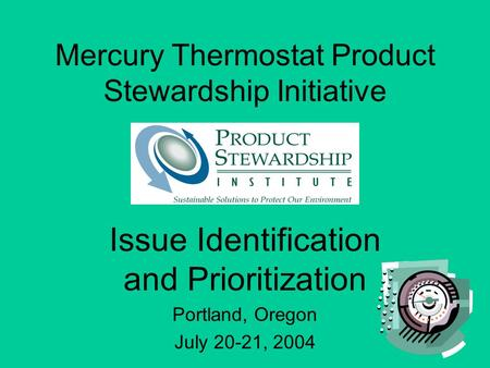 Mercury Thermostat Product Stewardship Initiative Issue Identification and Prioritization Portland, Oregon July 20-21, 2004.