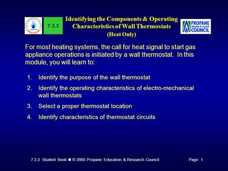 7.3.3 Student Book © 2005 Propane Education & Research CouncilPage 1 7.3.3 Identifying the Components & Operating Characteristics of Wall Thermostats (Heat.