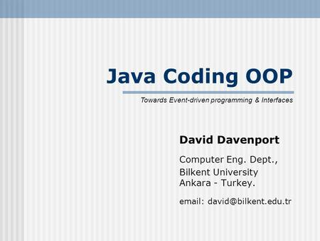 Java Coding OOP David Davenport Computer Eng. Dept., Bilkent University Ankara - Turkey.   Towards Event-driven programming &