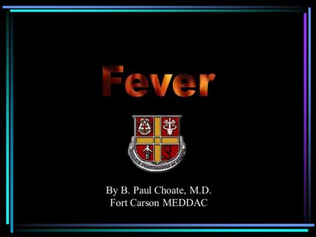 By B. Paul Choate, M.D. Fort Carson MEDDAC. Definitions Fever – elevation of body temperature due to a resetting of the hypothalamic thermoregulatory.