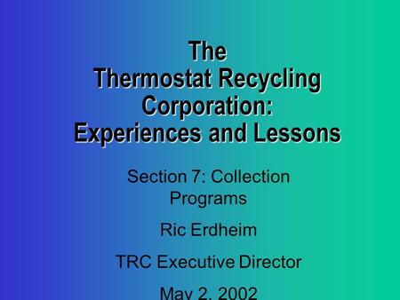 The Thermostat Recycling Corporation: Experiences and Lessons Section 7: Collection Programs Ric Erdheim TRC Executive Director May 2, 2002.