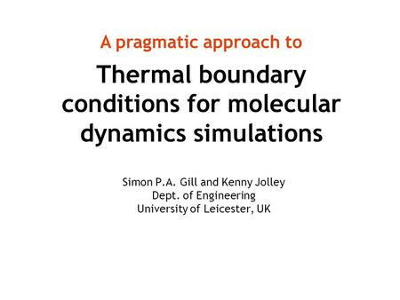 Thermal boundary conditions for molecular dynamics simulations Simon P.A. Gill and Kenny Jolley Dept. of Engineering University of Leicester, UK A pragmatic.