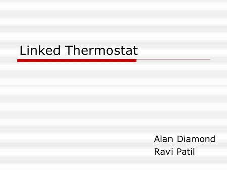 Linked Thermostat Alan Diamond Ravi Patil. Objectives  Temperature sensing device  Multizone capabilities (two)  Heating and Cooling operation  Personal.