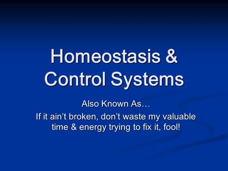 Homeostasis & Control Systems Also Known As… If it ain't broken, don't waste my valuable time & energy trying to fix it, fool!