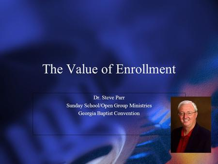 The Value of Enrollment Dr. Steve Parr Sunday School/Open Group Ministries Georgia Baptist Convention Dr. Steve Parr Sunday School/Open Group Ministries.