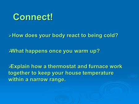 Connect!  How does your body react to being cold?  What happens once you warm up?  Explain how a thermostat and furnace work together to keep your house.