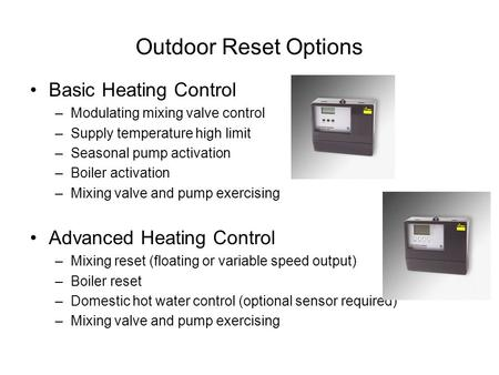 Outdoor Reset Options Basic Heating Control –Modulating mixing valve control –Supply temperature high limit –Seasonal pump activation –Boiler activation.
