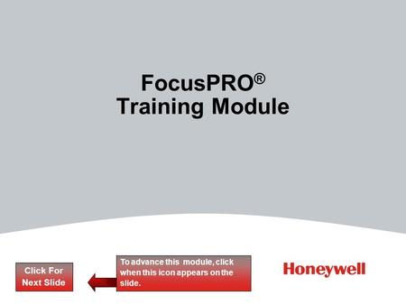 FocusPRO ® Training Module Click For Next Slide To advance this module, click when this icon appears on the slide.
