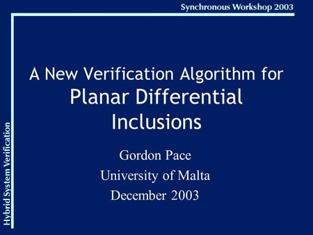 Hybrid System Verification Synchronous Workshop 2003 A New Verification Algorithm for Planar Differential Inclusions Gordon Pace University of Malta December.