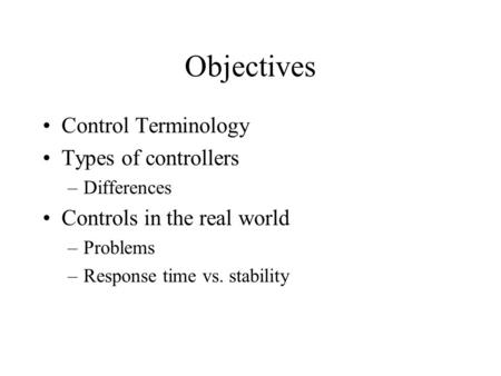 Objectives Control Terminology Types of controllers –Differences Controls in the real world –Problems –Response time vs. stability.