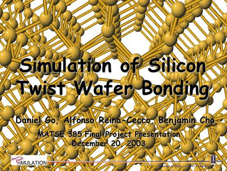 University of Illinois at Urbana-Champaign Daniel Go, Alfonso Reina-Cecco, Benjamin Cho Simulation of Silicon Twist Wafer Bonding MATSE 385 Final Project.