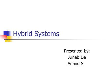 Hybrid Systems Presented by: Arnab De Anand S. An Intuitive Introduction to Hybrid Systems Discrete program with an analog environment. What does it mean?