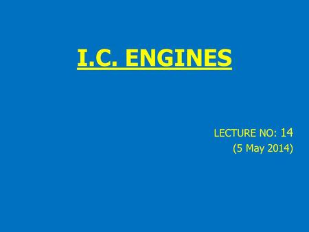 I.C. ENGINES LECTURE NO: 14 (5 May 2014). Engine Heat Combustion can reach 4500ºF (2500ºC) This is hot enough to melt metal parts The cooling system removes.