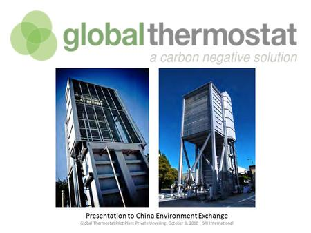 Presentation to China Environment Exchange Global Thermostat Pilot Plant Private Unveiling, October 1, 2010 SRI International.