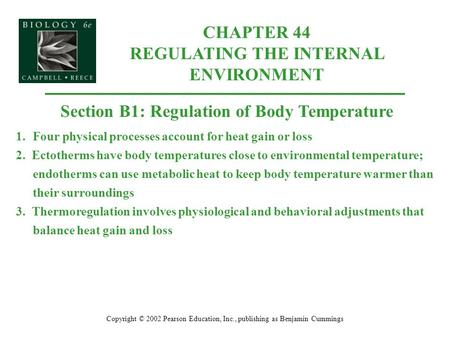 CHAPTER 44 REGULATING THE INTERNAL ENVIRONMENT Copyright © 2002 Pearson Education, Inc., publishing as Benjamin Cummings Section B1: Regulation of Body.