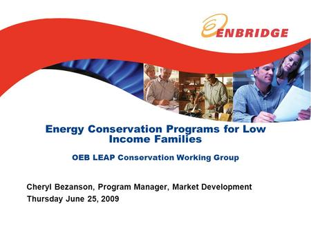Energy Conservation Programs for Low Income Families OEB LEAP Conservation Working Group Cheryl Bezanson, Program Manager, Market Development Thursday.