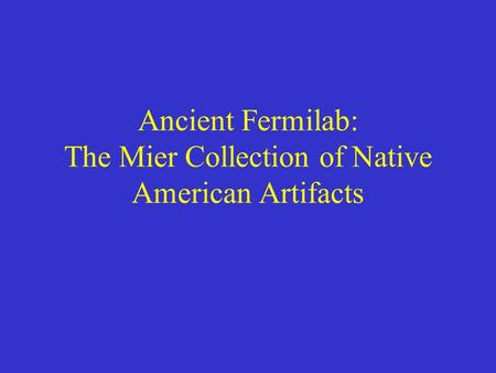 Ancient Fermilab: The Mier Collection of Native American Artifacts.